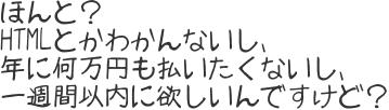 ほんと? HTMLとかわかんないし、 年に何万円も払いたくないし、 一週間以内に欲しいんですけど?